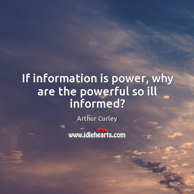 If information is power, why are the powerful so ill informed? Image