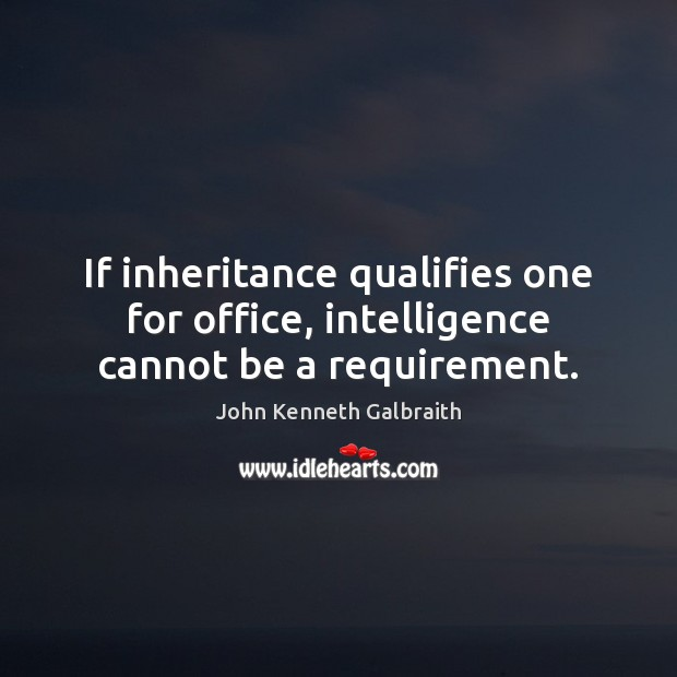 If inheritance qualifies one for office, intelligence cannot be a requirement. John Kenneth Galbraith Picture Quote