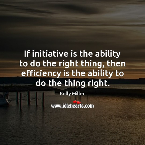 If initiative is the ability to do the right thing, then efficiency Kelly Miller Picture Quote