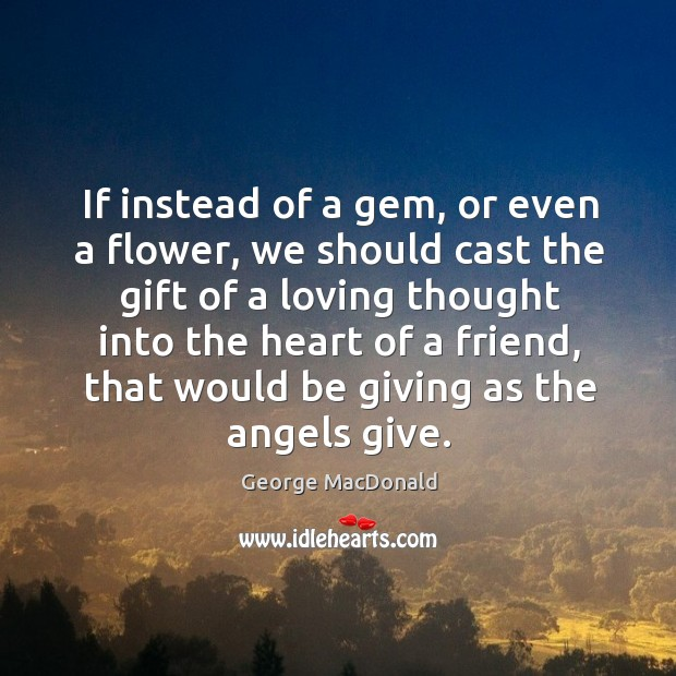 If instead of a gem, or even a flower, we should cast the gift of a loving thought into the heart of a friend Image