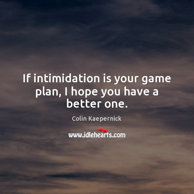 Image, If intimidation is your game plan, I hope you have a better one.