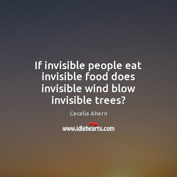 If invisible people eat invisible food does invisible wind blow invisible trees? Image