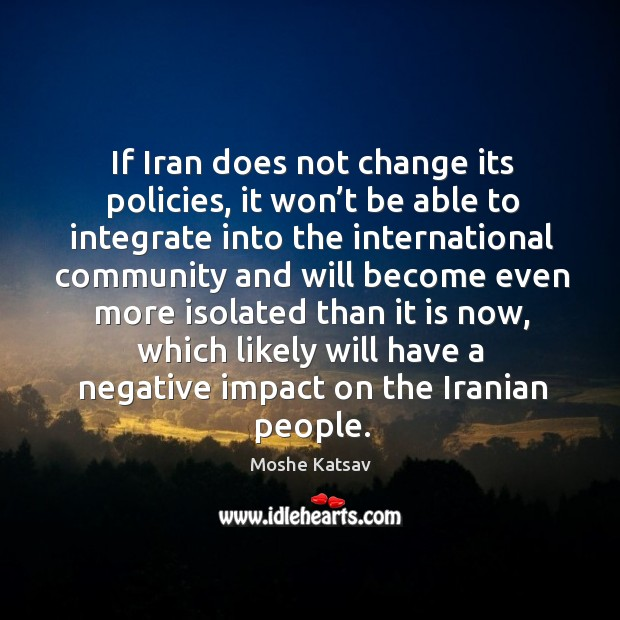 If iran does not change its policies, it won't be able to integrate into the international Moshe Katsav Picture Quote