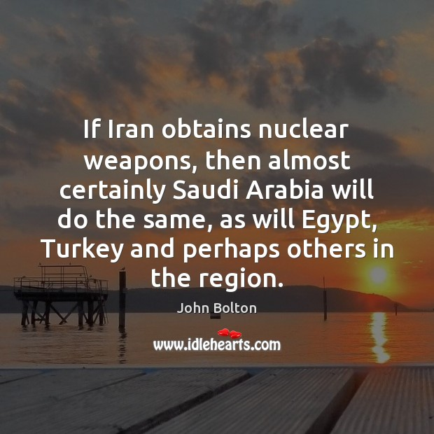 If Iran obtains nuclear weapons, then almost certainly Saudi Arabia will do John Bolton Picture Quote