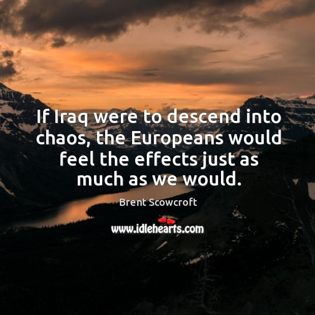 If iraq were to descend into chaos, the europeans would feel the effects just as much as we would. Brent Scowcroft Picture Quote