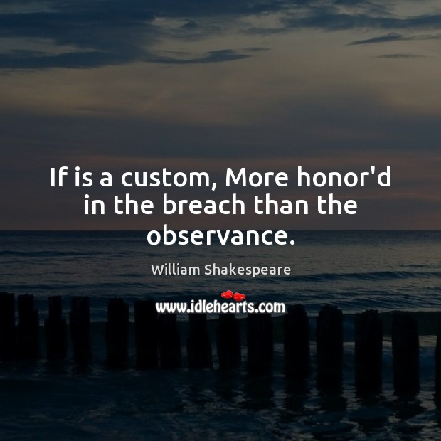 Image, If is a custom, More honor'd in the breach than the observance.