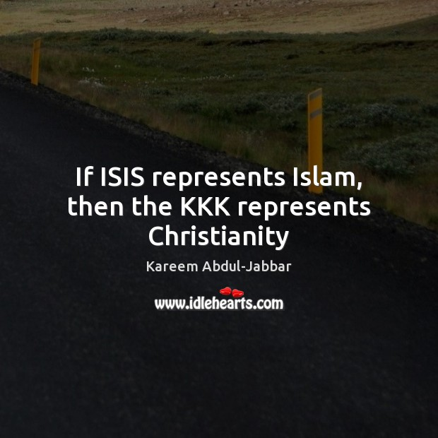 If ISIS represents Islam, then the KKK represents Christianity Kareem Abdul-Jabbar Picture Quote
