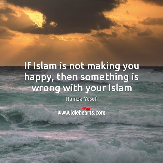 Image, If Islam is not making you happy, then something is wrong with your Islam
