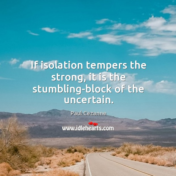 If isolation tempers the strong, it is the stumbling-block of the uncertain. Image