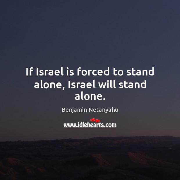 If Israel is forced to stand alone, Israel will stand alone. Benjamin Netanyahu Picture Quote