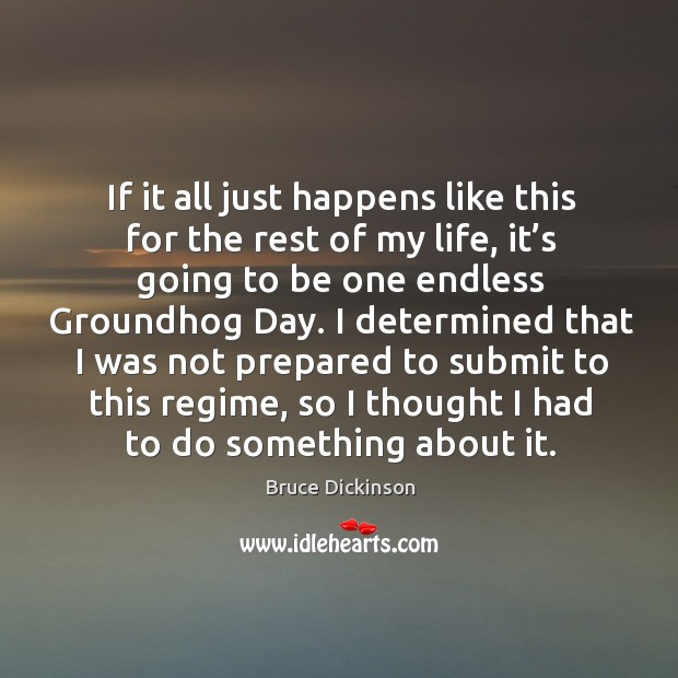 If it all just happens like this for the rest of my life, it's going to be one endless groundhog day. Bruce Dickinson Picture Quote