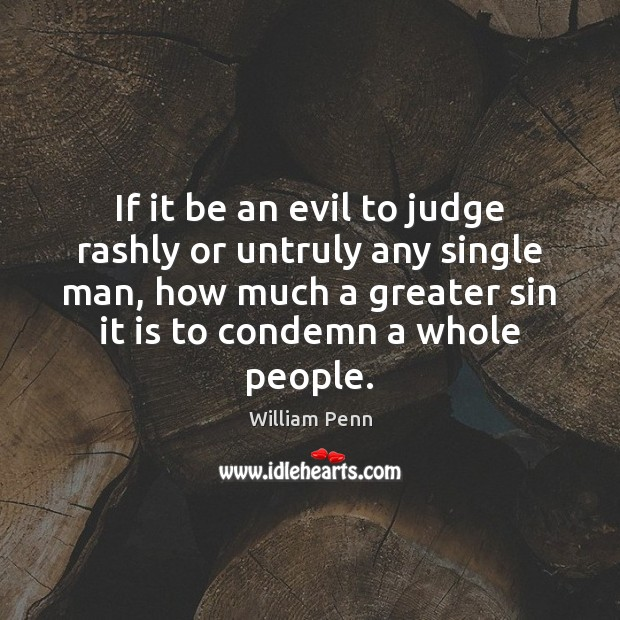 If it be an evil to judge rashly or untruly any single William Penn Picture Quote
