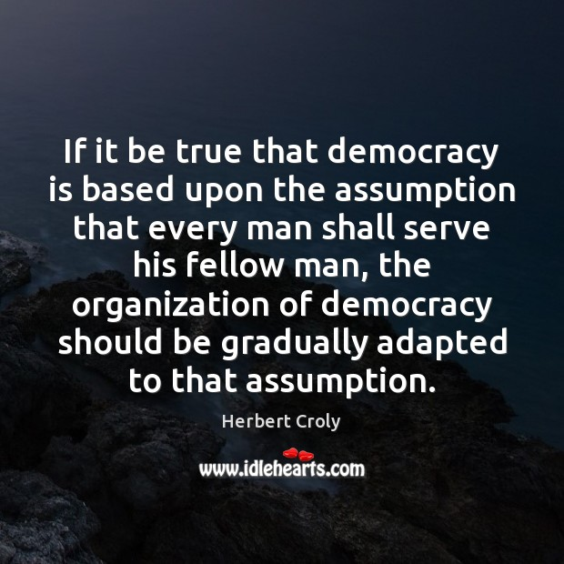 If it be true that democracy is based upon the assumption that Herbert Croly Picture Quote