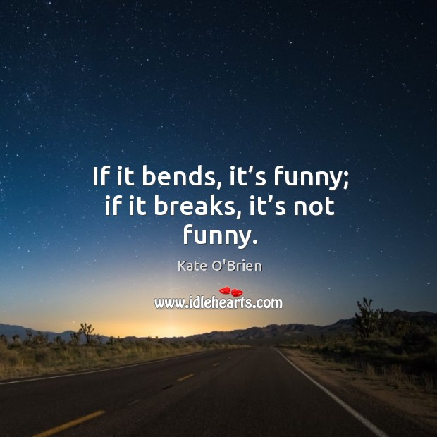 If it bends, it's funny; if it breaks, it's not funny. Kate O'Brien Picture Quote