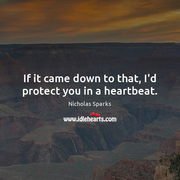 Image, If it came down to that, I'd protect you in a heartbeat.