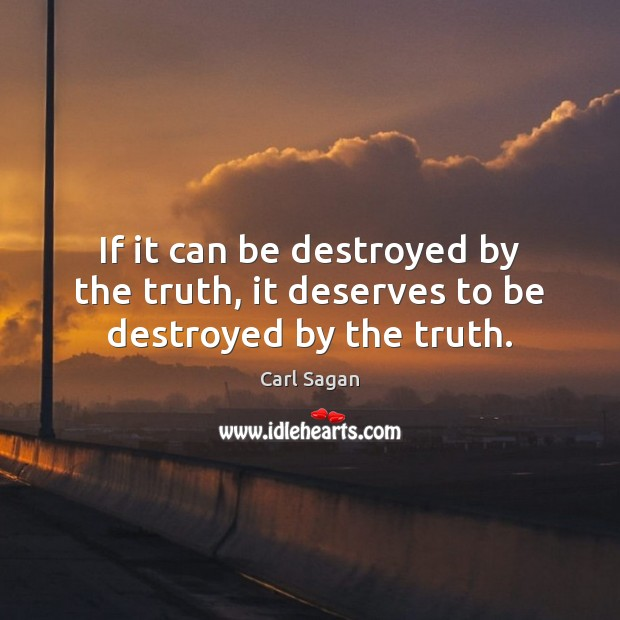 Image, If it can be destroyed by the truth, it deserves to be destroyed by the truth.