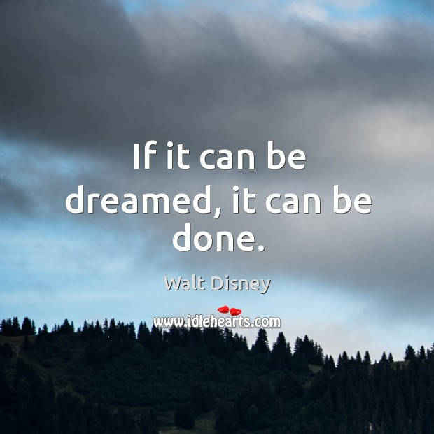 If it can be dreamed, it can be done. Image