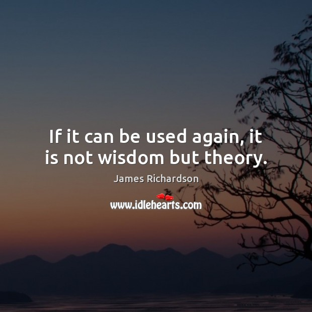 If it can be used again, it is not wisdom but theory. Image
