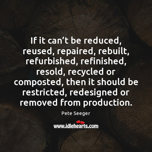 If it can't be reduced, reused, repaired, rebuilt, refurbished, refinished, resold, Image