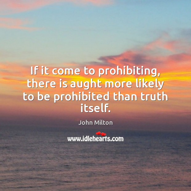 If it come to prohibiting, there is aught more likely to be prohibited than truth itself. John Milton Picture Quote