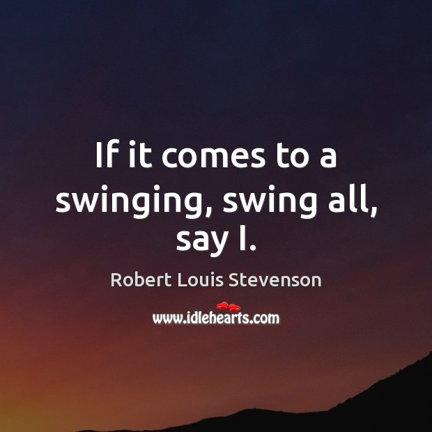 If it comes to a swinging, swing all, say I. Robert Louis Stevenson Picture Quote