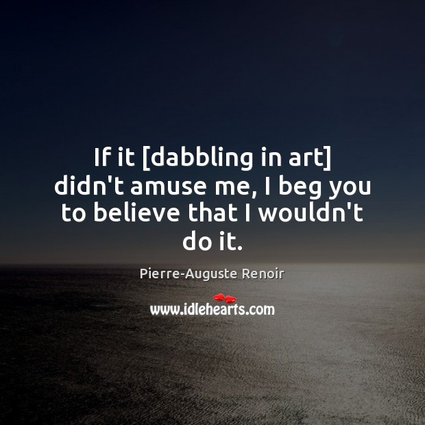 If it [dabbling in art] didn't amuse me, I beg you to believe that I wouldn't do it. Pierre-Auguste Renoir Picture Quote