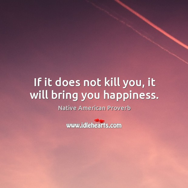 Image, If it does not kill you, it will bring you happiness.