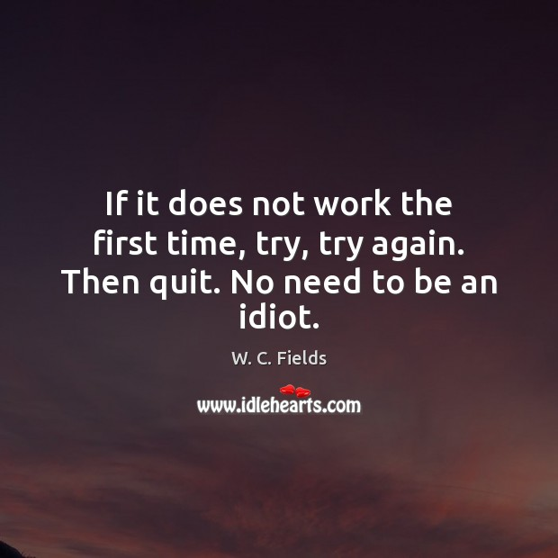 If it does not work the first time, try, try again. Then quit. No need to be an idiot. W. C. Fields Picture Quote