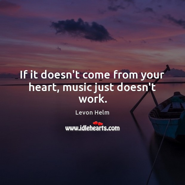 If it doesn't come from your heart, music just doesn't work. Image