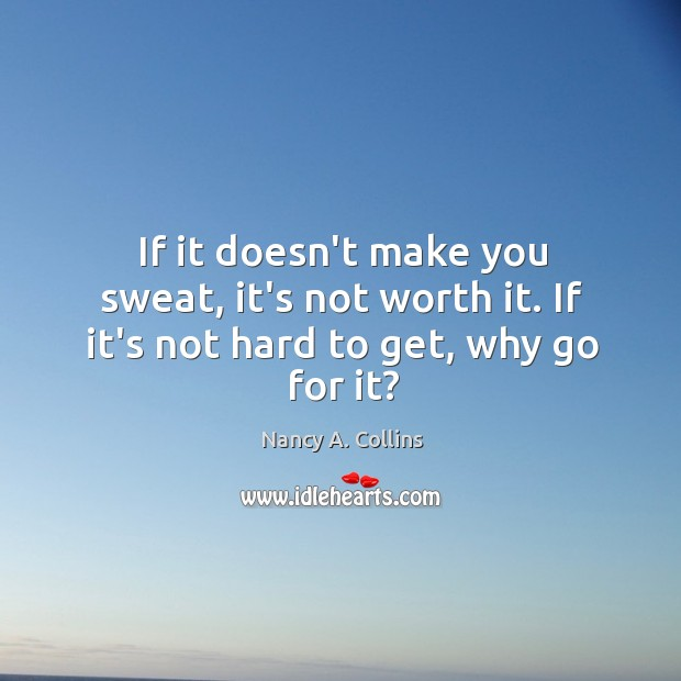 If it doesn't make you sweat, it's not worth it. If it's not hard to get, why go for it? Image