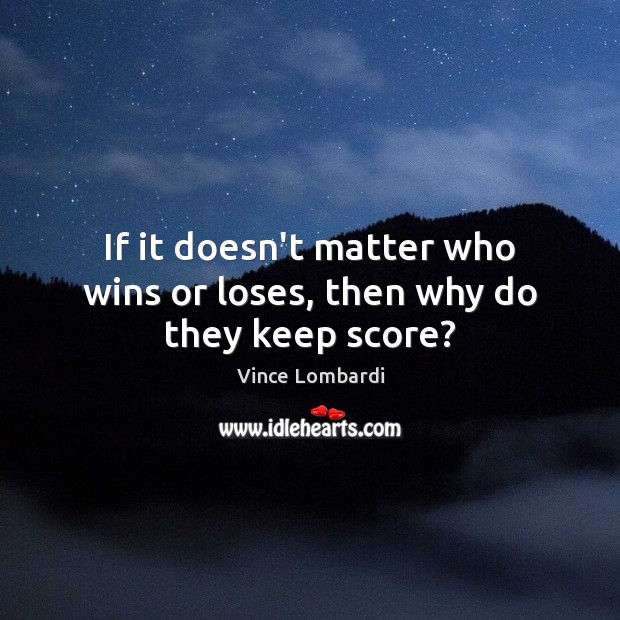 Image, If it doesn't matter who wins or loses, then why do they keep score?