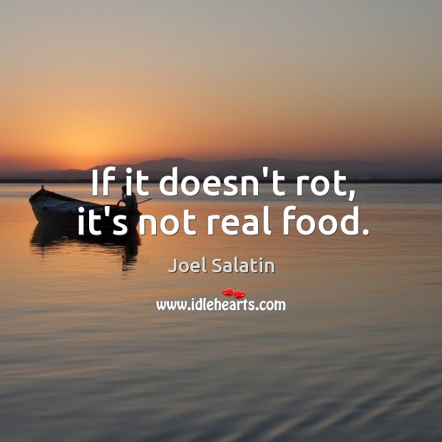 If it doesn't rot, it's not real food. Joel Salatin Picture Quote