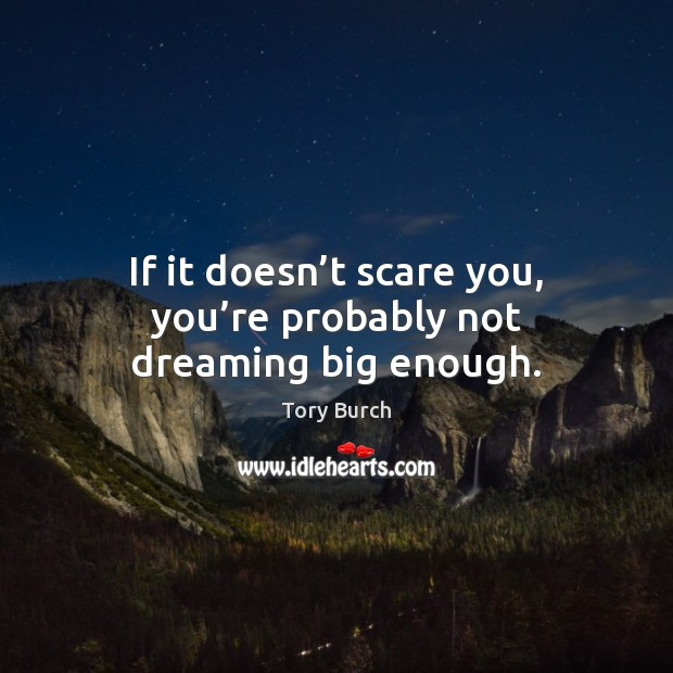 If it doesn't scare you, you're probably not dreaming big enough. Image