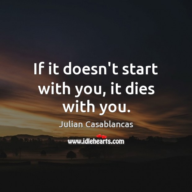 If it doesn't start with you, it dies with you. Image