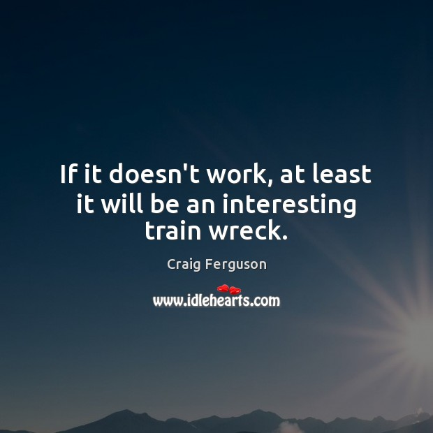 If it doesn't work, at least it will be an interesting train wreck. Craig Ferguson Picture Quote