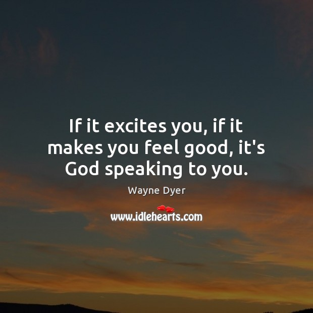 If it excites you, if it makes you feel good, it's God speaking to you. Image