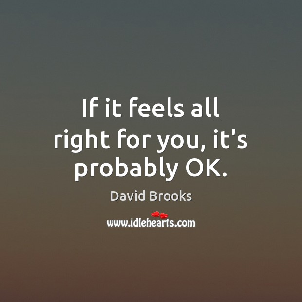 If it feels all right for you, it's probably OK. David Brooks Picture Quote