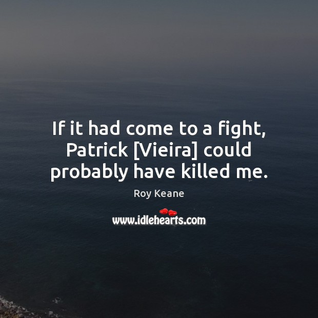 If it had come to a fight, Patrick [Vieira] could probably have killed me. Roy Keane Picture Quote