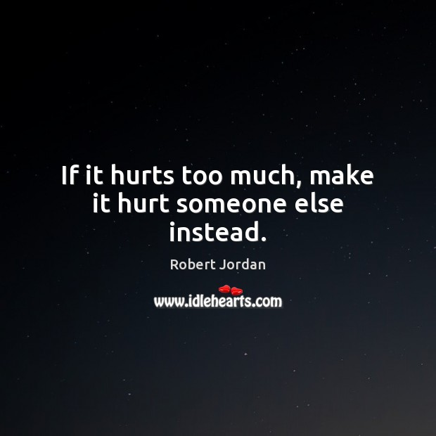 If it hurts too much, make it hurt someone else instead. Robert Jordan Picture Quote
