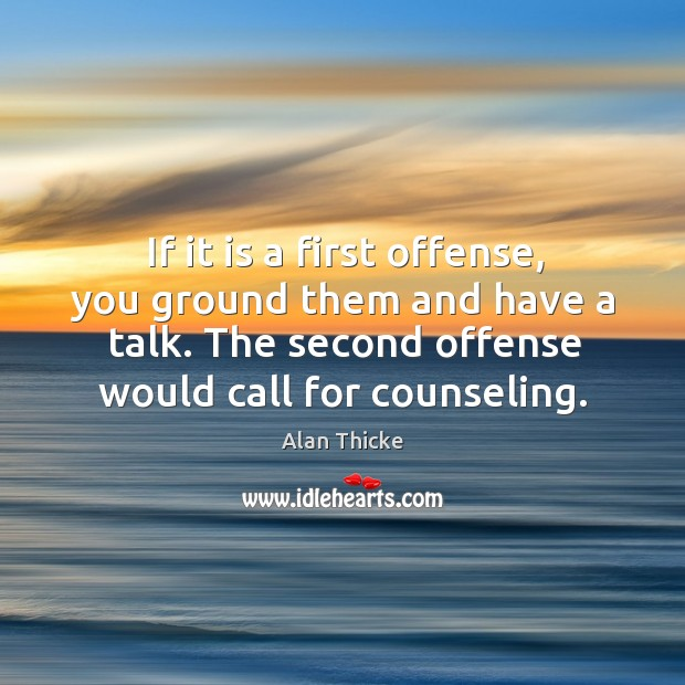 If it is a first offense, you ground them and have a talk. The second offense would call for counseling. Alan Thicke Picture Quote