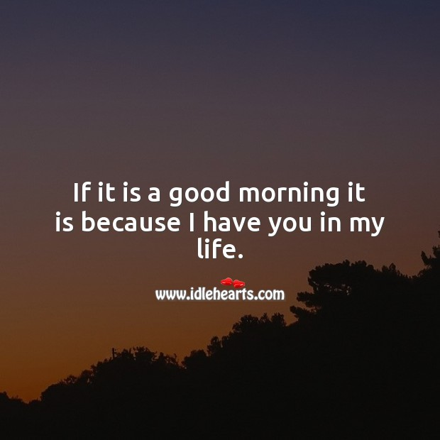 If it is a good morning it is because I have you in my life. Image
