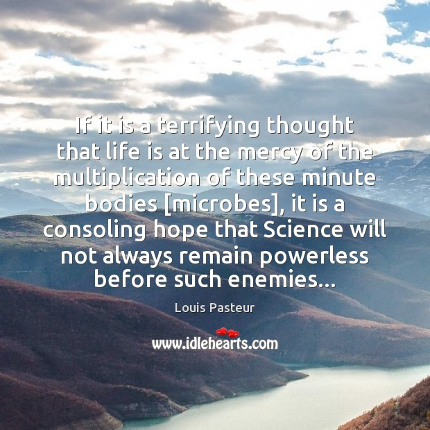 If it is a terrifying thought that life is at the mercy Louis Pasteur Picture Quote