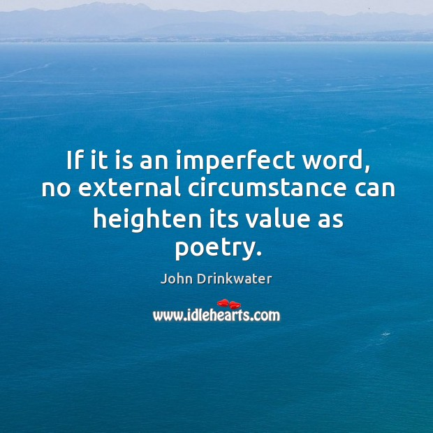 If it is an imperfect word, no external circumstance can heighten its value as poetry. Image