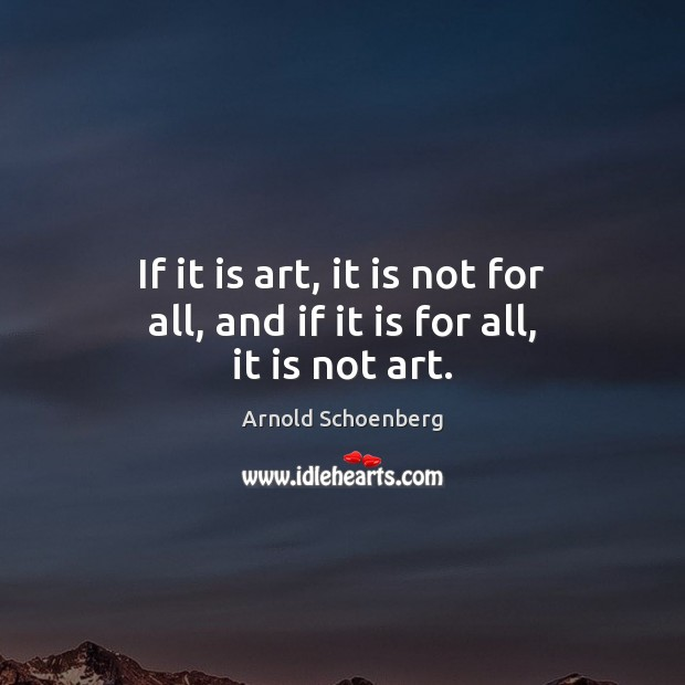 Image, If it is art, it is not for all, and if it is for all, it is not art.