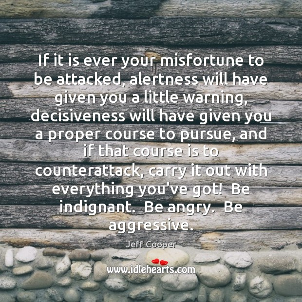 If it is ever your misfortune to be attacked, alertness will have Jeff Cooper Picture Quote