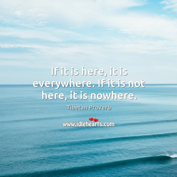 If it is here, it is everywhere. If it is not here, it is nowhere. Tibetan Proverbs Image