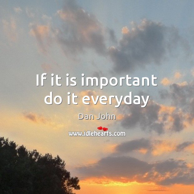 If it is important do it everyday Image