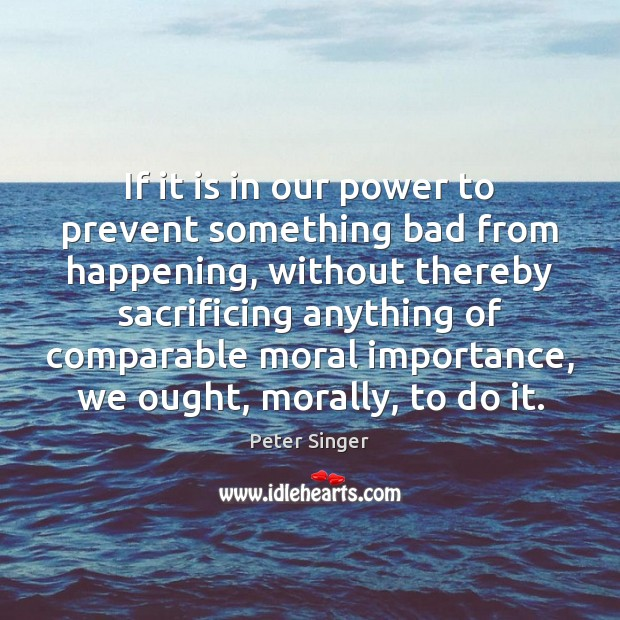 If it is in our power to prevent something bad from happening, Peter Singer Picture Quote