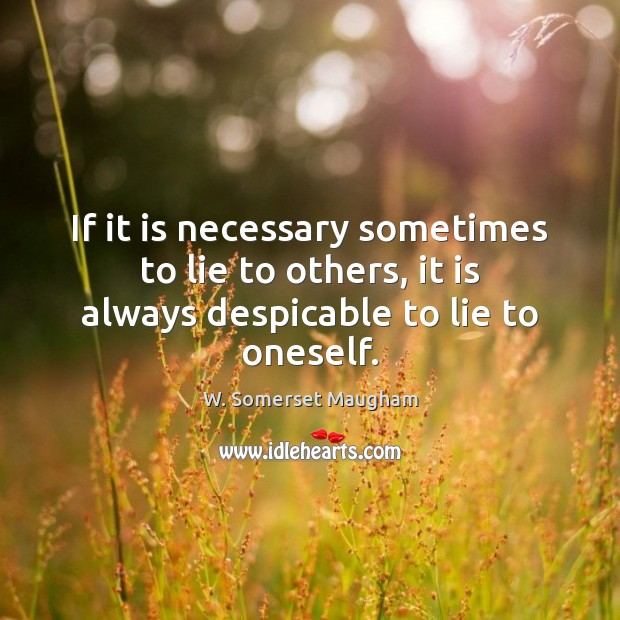 If it is necessary sometimes to lie to others, it is always despicable to lie to oneself. W. Somerset Maugham Picture Quote