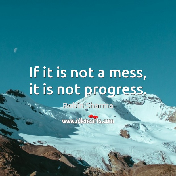 Image, If it is not a mess, it is not progress.